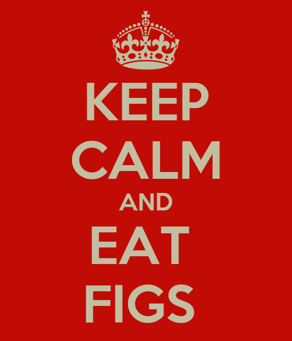 KEEP CALM AND EAT  FIGS