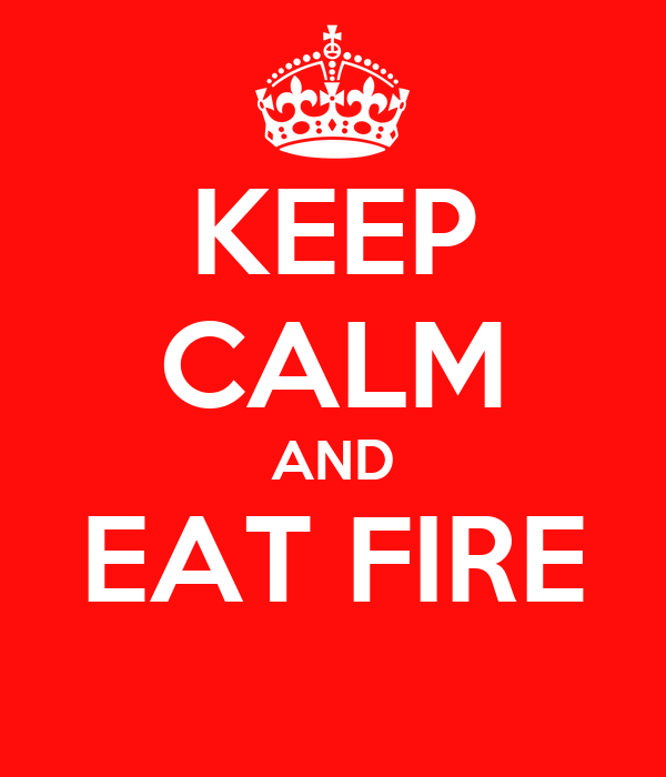 KEEP CALM AND EAT FIRE