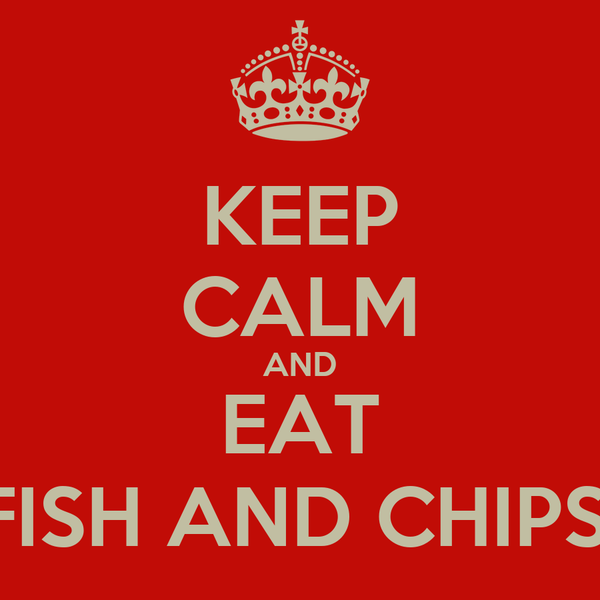 KEEP CALM AND EAT FISH AND CHIPS!