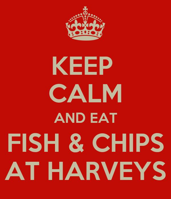 KEEP  CALM AND EAT FISH & CHIPS AT HARVEYS