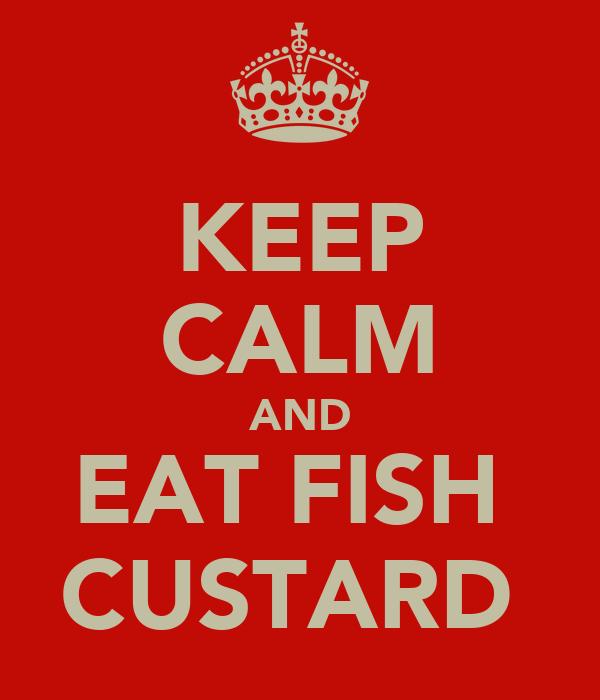 KEEP CALM AND EAT FISH  CUSTARD