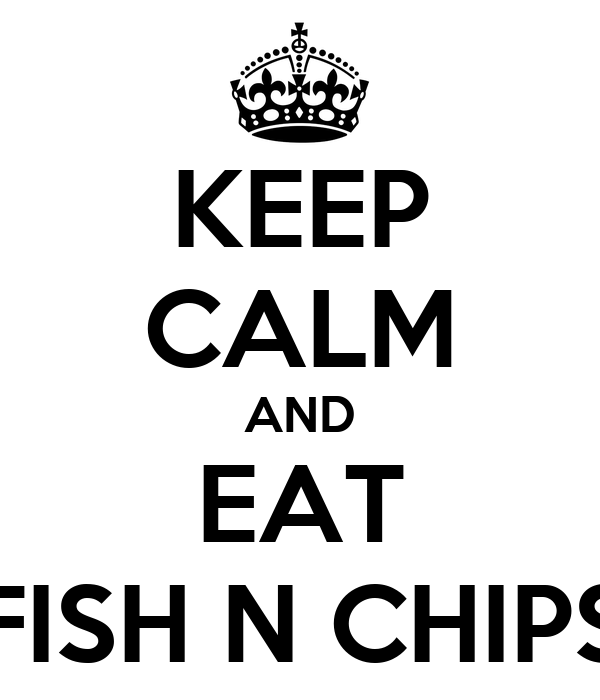 KEEP CALM AND EAT FISH N CHIPS