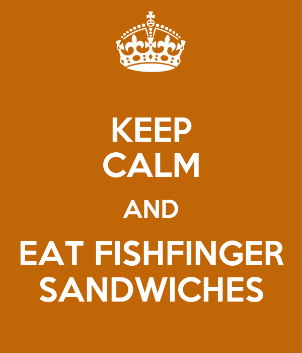 KEEP CALM AND EAT FISHFINGER SANDWICHES