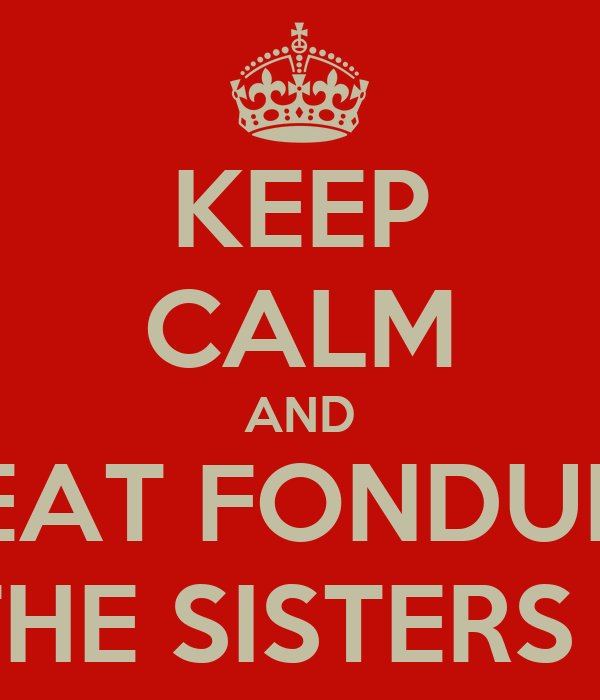 KEEP CALM AND EAT FONDUE WITH THE SISTERS OF SAI