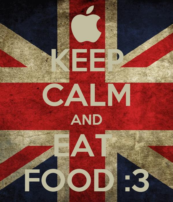 KEEP CALM AND EAT  FOOD :3