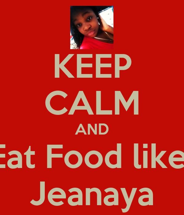 KEEP CALM AND Eat Food like  Jeanaya