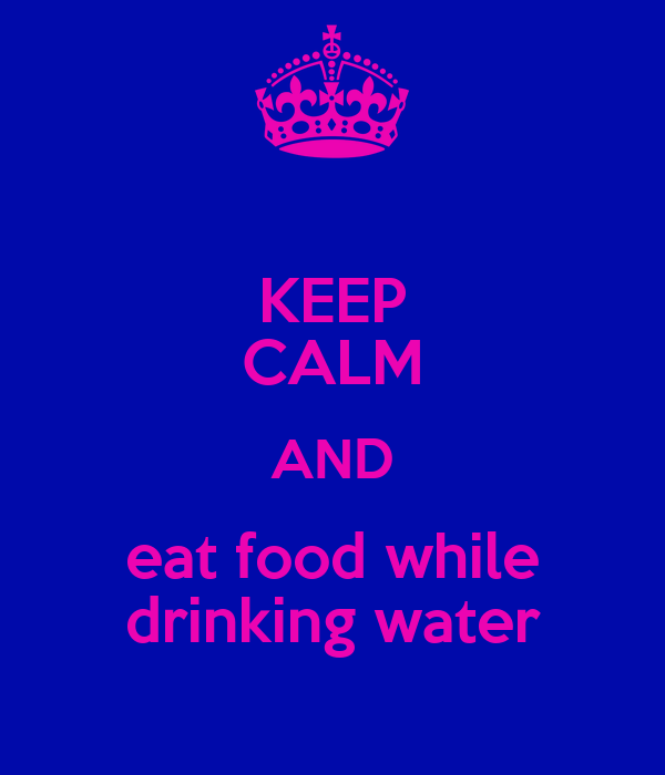 KEEP CALM AND eat food while drinking water