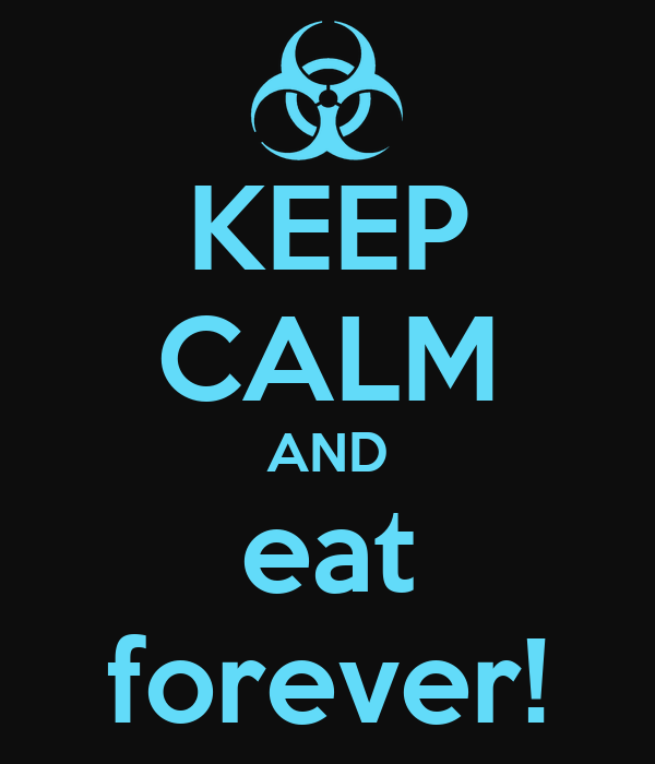 KEEP CALM AND eat forever!