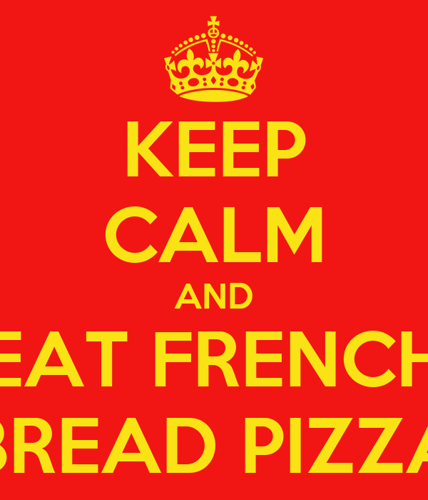 KEEP CALM AND EAT FRENCH BREAD PIZZA