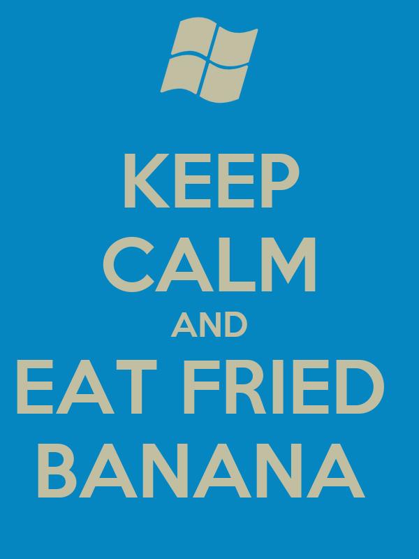 KEEP CALM AND EAT FRIED  BANANA