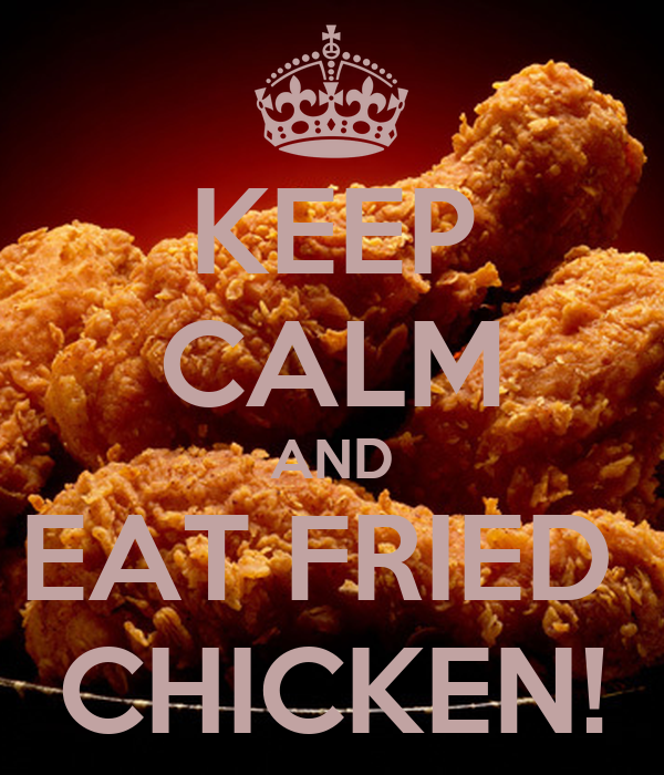 KEEP CALM AND EAT FRIED  CHICKEN!