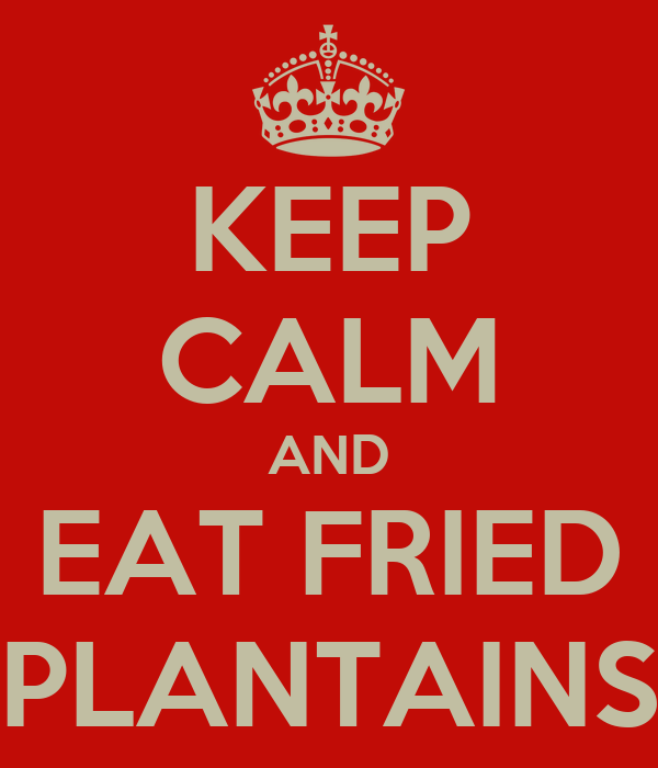 KEEP CALM AND EAT FRIED PLANTAINS