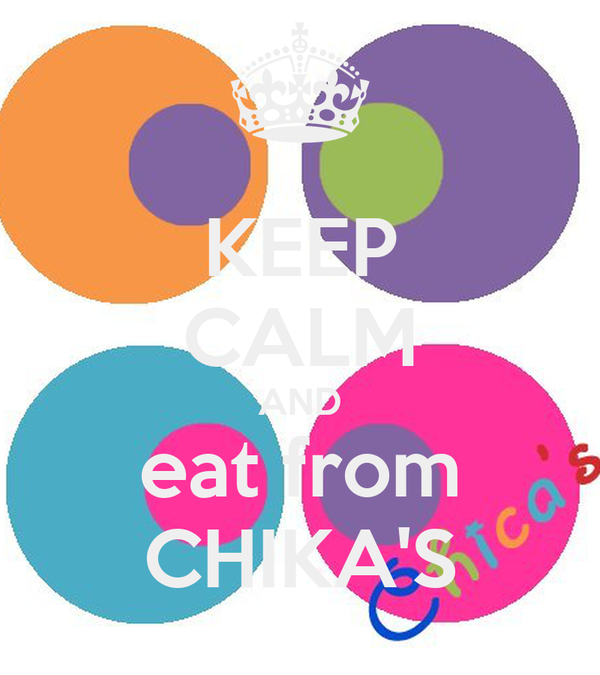KEEP CALM AND eat from CHIKA'S