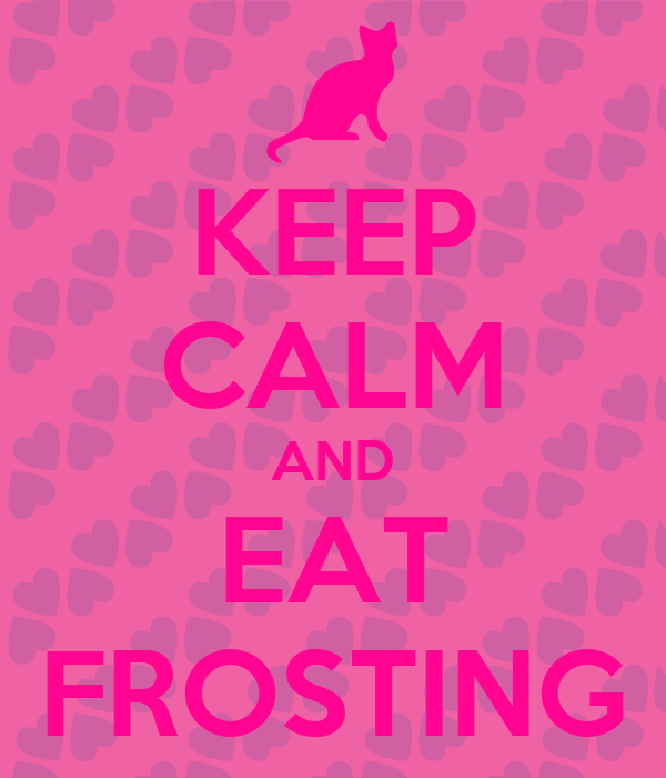 KEEP CALM AND EAT FROSTING