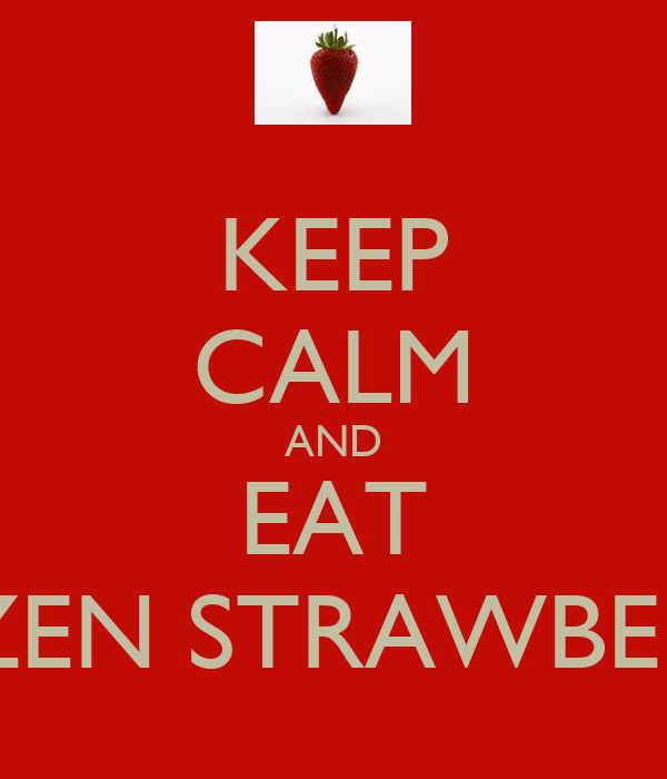 KEEP CALM AND EAT FROZEN STRAWBERRIES