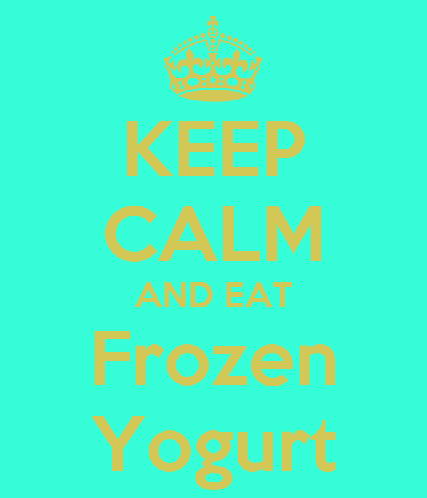 KEEP CALM AND EAT Frozen Yogurt