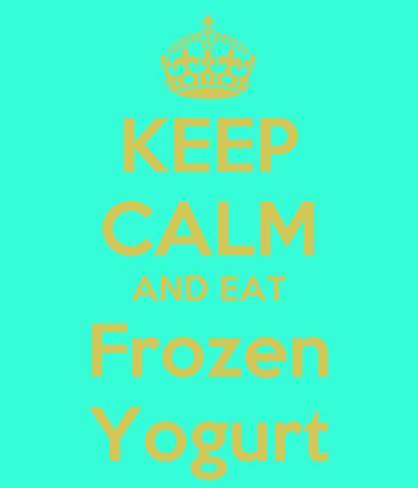 KEEP CALM AND EAT Frozen Yogurt