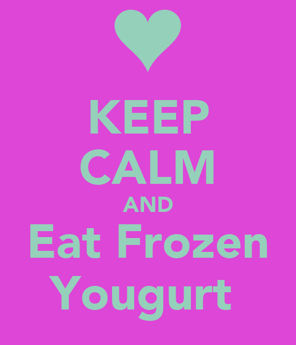 KEEP CALM AND Eat Frozen Yougurt
