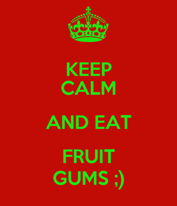KEEP CALM AND EAT FRUIT GUMS ;)