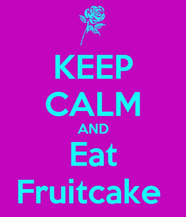KEEP CALM AND Eat Fruitcake