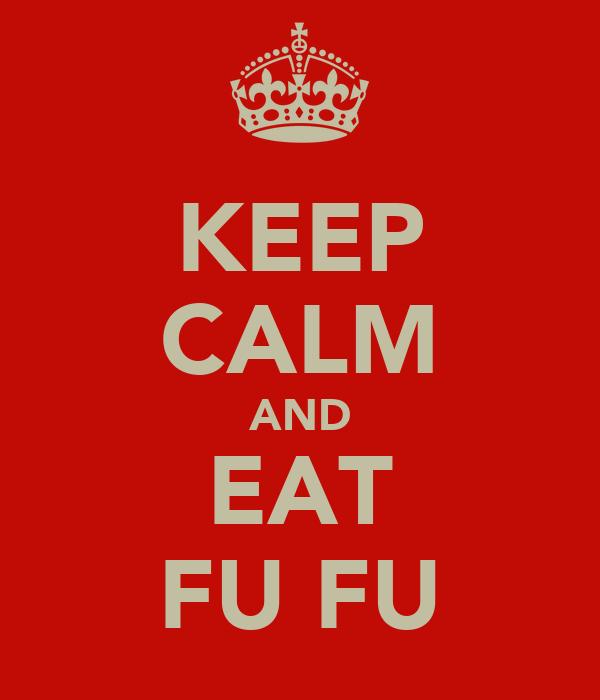 KEEP CALM AND EAT FU FU