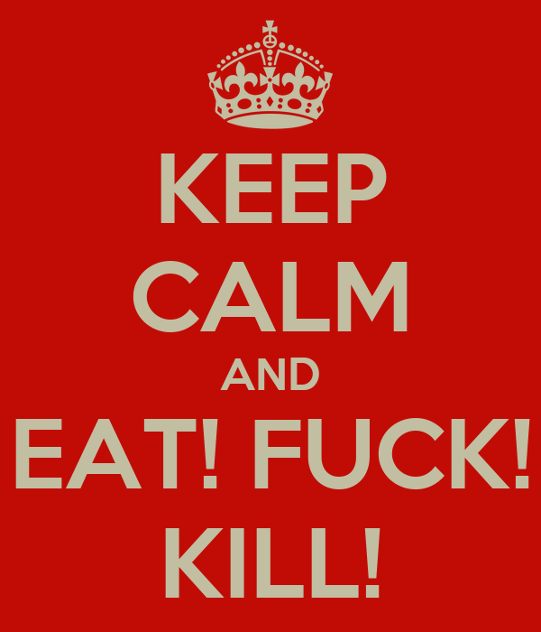 KEEP CALM AND EAT! FUCK! KILL!