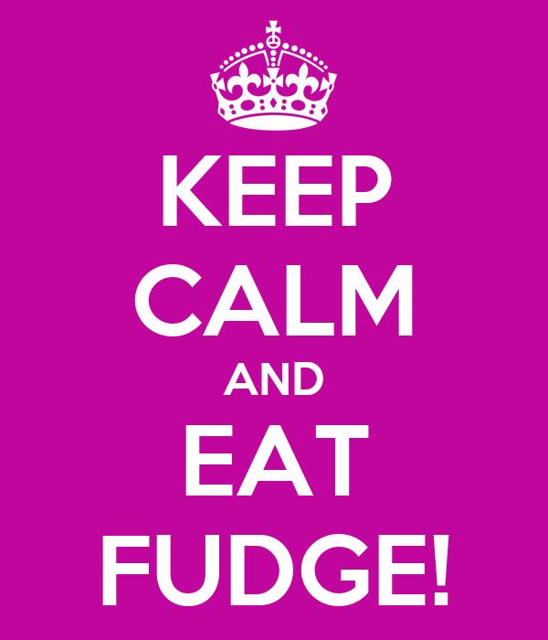 KEEP CALM AND EAT FUDGE!