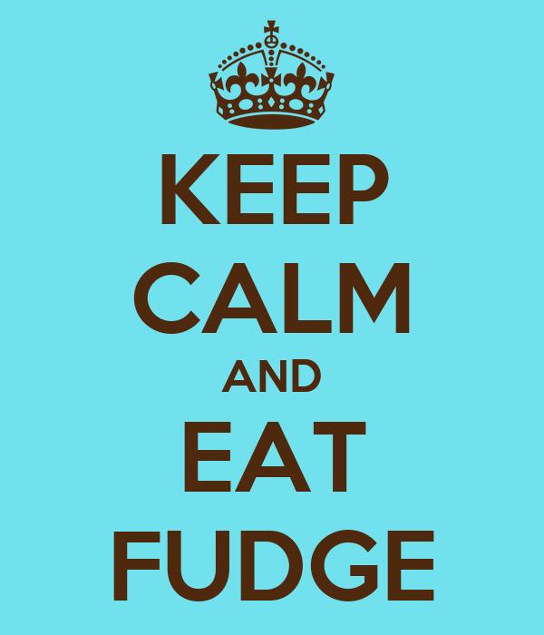 KEEP CALM AND EAT FUDGE