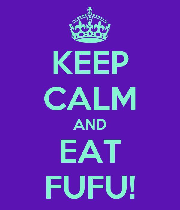 KEEP CALM AND EAT FUFU!