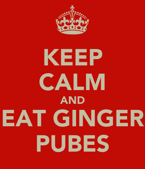 KEEP CALM AND EAT GINGER PUBES