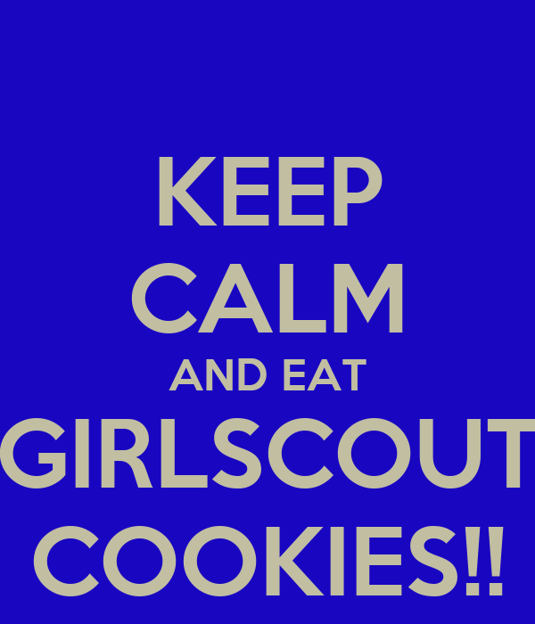 KEEP CALM AND EAT GIRLSCOUT COOKIES!!