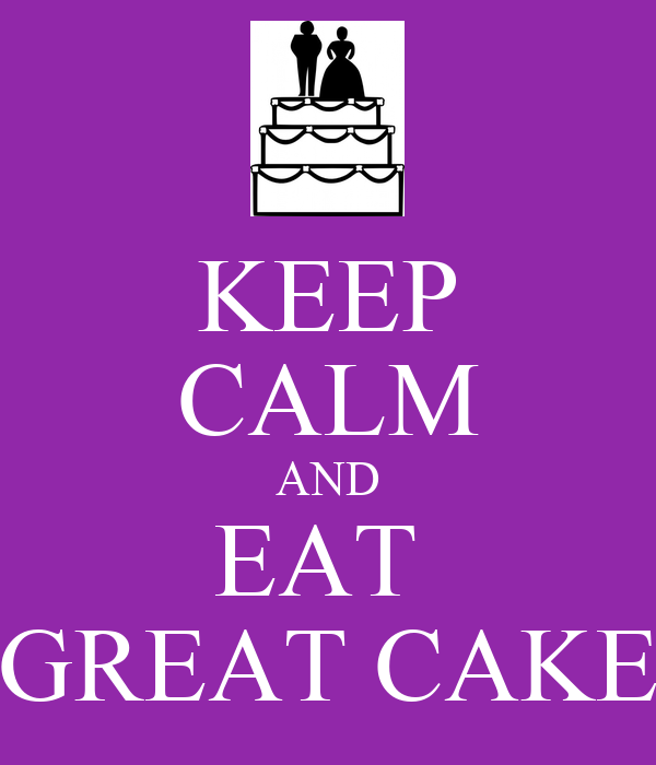 KEEP CALM AND EAT  GREAT CAKE