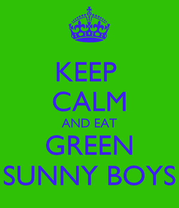KEEP  CALM AND EAT GREEN SUNNY BOYS