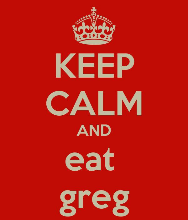 KEEP CALM AND eat  greg