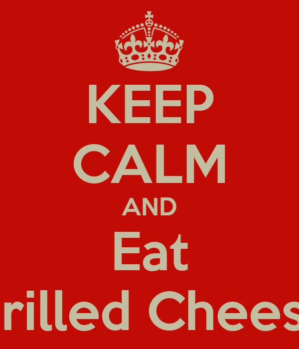 KEEP CALM AND Eat Grilled Cheese