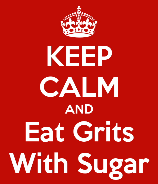 KEEP CALM AND Eat Grits With Sugar
