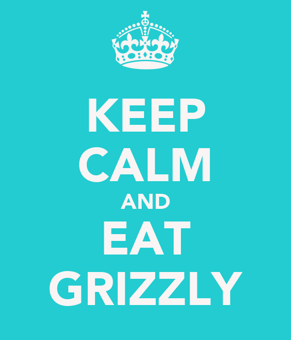 KEEP CALM AND EAT GRIZZLY