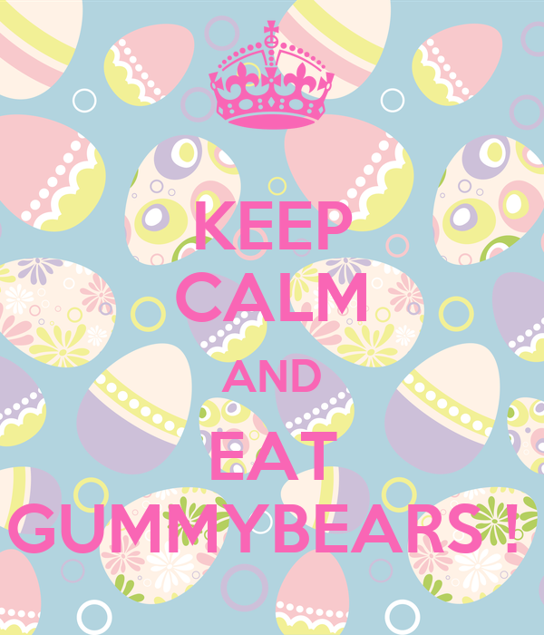 KEEP CALM AND EAT GUMMYBEARS !