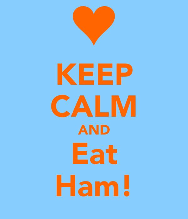 KEEP CALM AND Eat Ham!