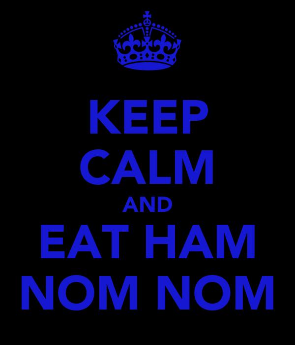 KEEP CALM AND EAT HAM NOM NOM