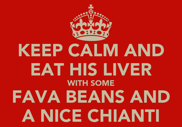 KEEP CALM AND EAT HIS LIVER WITH SOME FAVA BEANS AND A NICE CHIANTI