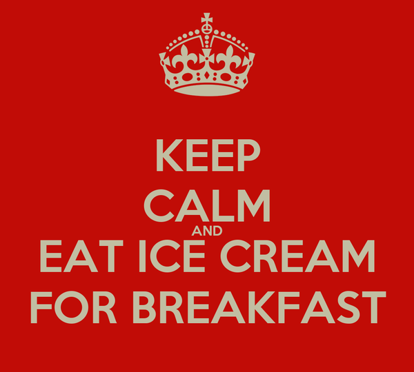 KEEP CALM AND EAT ICE CREAM FOR BREAKFAST