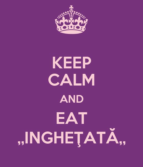 KEEP CALM AND EAT ,,INGHEŢATĂ,,