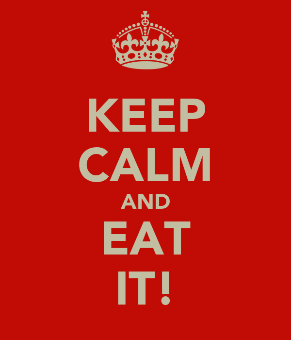 KEEP CALM AND EAT IT!