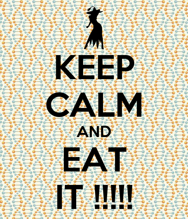 KEEP CALM AND EAT IT !!!!!