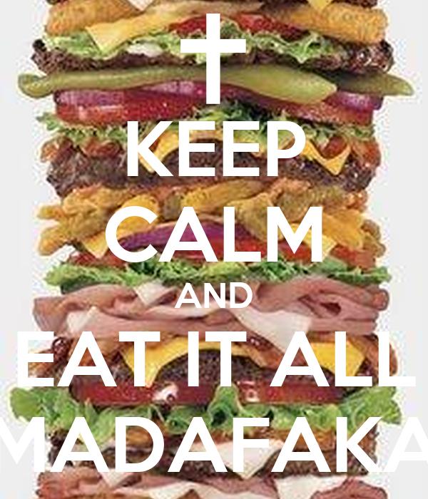 KEEP CALM AND EAT IT ALL MADAFAKA