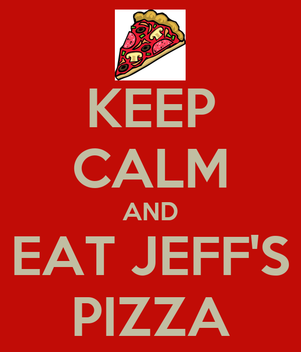 KEEP CALM AND EAT JEFF'S PIZZA