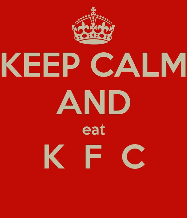 KEEP CALM AND eat K  F  C