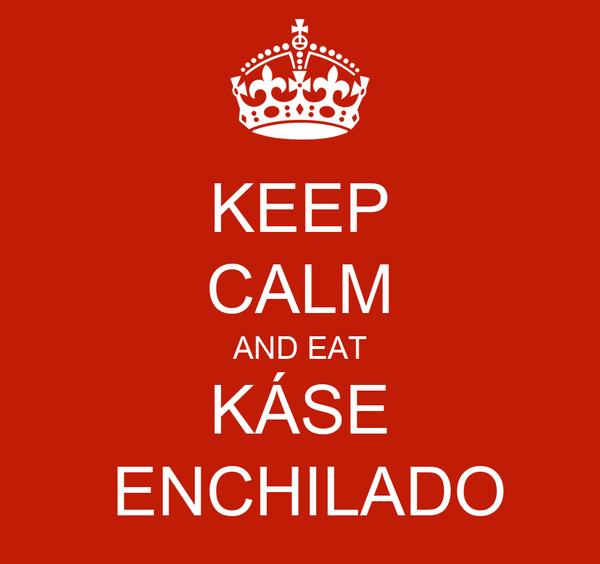 KEEP CALM AND EAT KÁSE  ENCHILADO