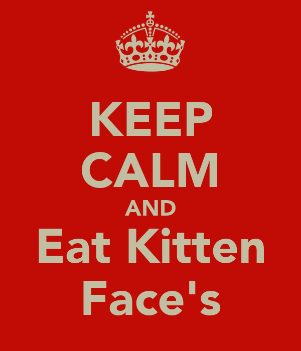 KEEP CALM AND Eat Kitten Face's
